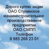 Куплю Дорого покупаем акции ОАО Ступинское маш, в Москве